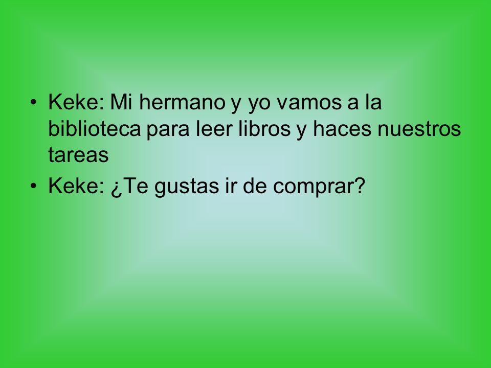 Keke: Mi hermano y yo vamos a la biblioteca para leer libros y haces nuestros tareas