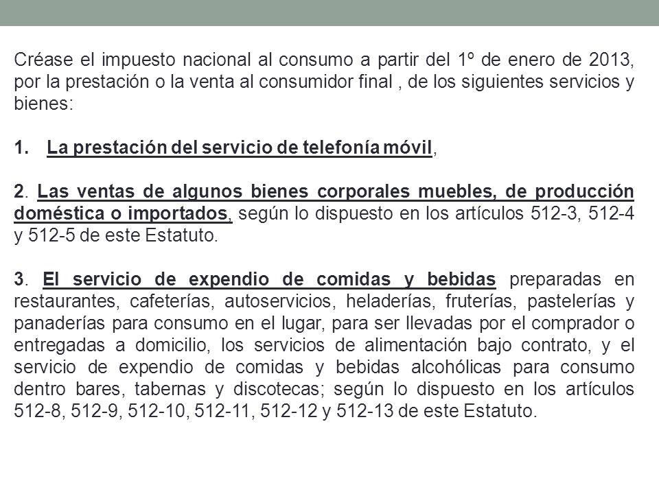 Créase el impuesto nacional al consumo a partir del 1º de enero de 2013, por la prestación o la venta al consumidor final , de los siguientes servicios y bienes: