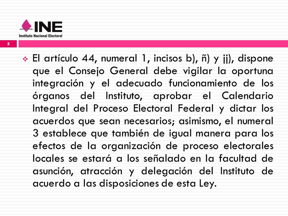 El artículo 44, numeral 1, incisos b), ñ) y jj), dispone que el Consejo General debe vigilar la oportuna integración y el adecuado funcionamiento de los órganos del Instituto, aprobar el Calendario Integral del Proceso Electoral Federal y dictar los acuerdos que sean necesarios; asimismo, el numeral 3 establece que también de igual manera para los efectos de la organización de proceso electorales locales se estará a los señalado en la facultad de asunción, atracción y delegación del Instituto de acuerdo a las disposiciones de esta Ley.
