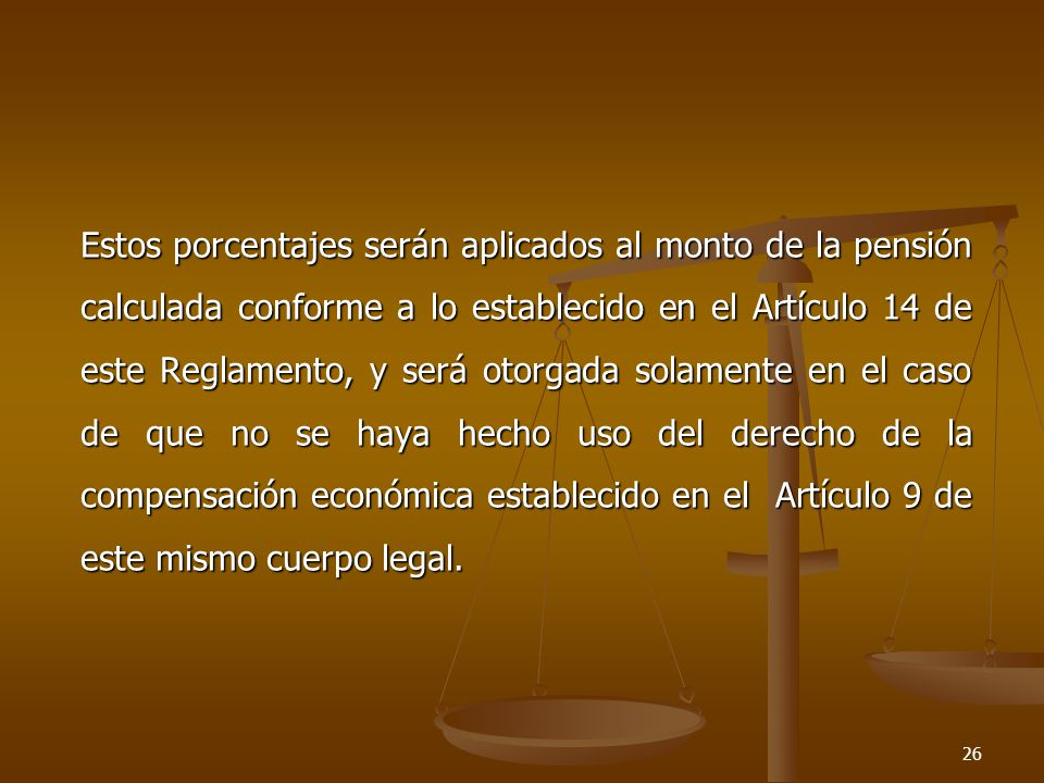 Estos porcentajes serán aplicados al monto de la pensión calculada conforme a lo establecido en el Artículo 14 de este Reglamento, y será otorgada solamente en el caso de que no se haya hecho uso del derecho de la compensación económica establecido en el Artículo 9 de este mismo cuerpo legal.