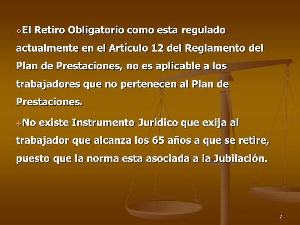 El Retiro Obligatorio como esta regulado actualmente en el Artículo 12 del Reglamento del Plan de Prestaciones, no es aplicable a los trabajadores que no pertenecen al Plan de Prestaciones.