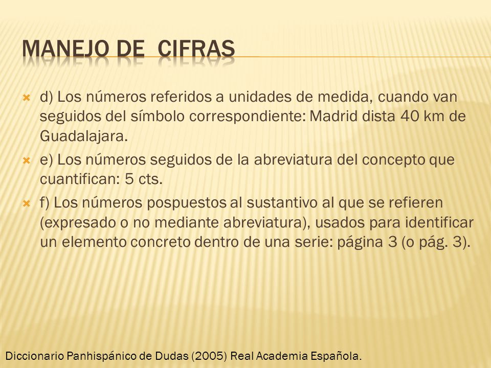 Manejo de cifras d) Los números referidos a unidades de medida, cuando van seguidos del símbolo correspondiente: Madrid dista 40 km de Guadalajara.