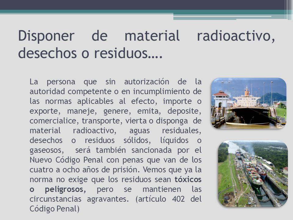 Disponer de material radioactivo, desechos o residuos….