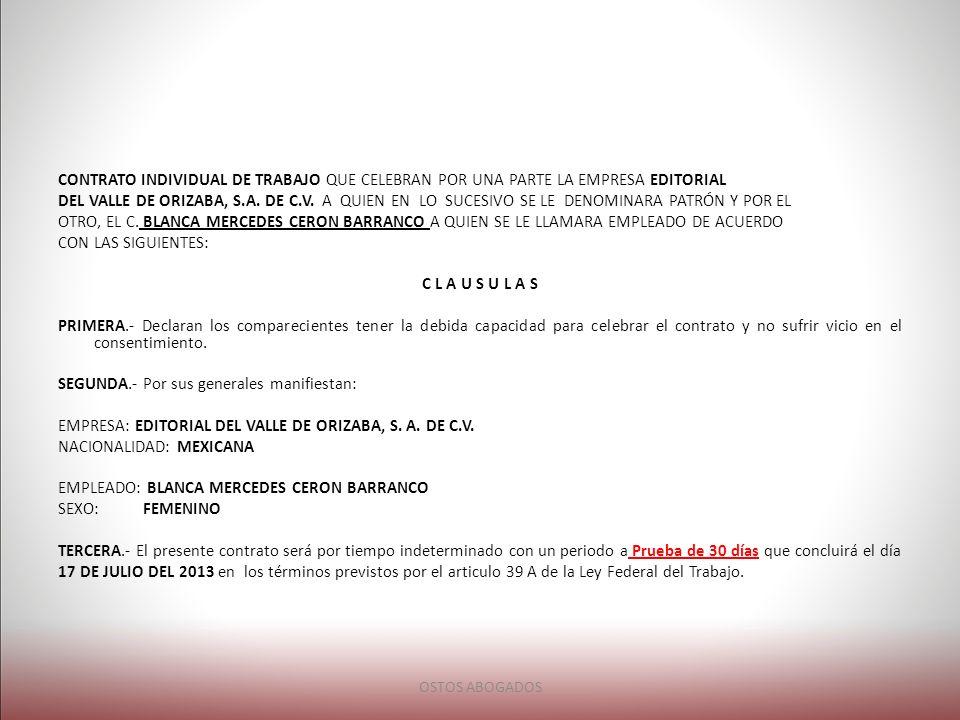 CONTRATO INDIVIDUAL DE TRABAJO QUE CELEBRAN POR UNA PARTE LA EMPRESA EDITORIAL DEL VALLE DE ORIZABA, S.A. DE C.V. A QUIEN EN LO SUCESIVO SE LE DENOMINARA PATRÓN Y POR EL OTRO, EL C. BLANCA MERCEDES CERON BARRANCO A QUIEN SE LE LLAMARA EMPLEADO DE ACUERDO CON LAS SIGUIENTES: C L A U S U L A S PRIMERA.- Declaran los comparecientes tener la debida capacidad para celebrar el contrato y no sufrir vicio en el consentimiento. SEGUNDA.- Por sus generales manifiestan: EMPRESA: EDITORIAL DEL VALLE DE ORIZABA, S. A. DE C.V. NACIONALIDAD: MEXICANA EMPLEADO: BLANCA MERCEDES CERON BARRANCO SEXO: FEMENINO TERCERA.- El presente contrato será por tiempo indeterminado con un periodo a Prueba de 30 días que concluirá el día 17 DE JULIO DEL 2013 en los términos previstos por el articulo 39 A de la Ley Federal del Trabajo.