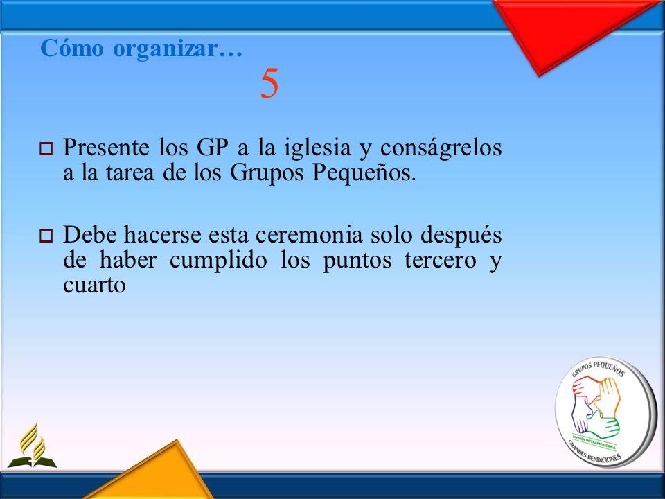 Cómo organizar…5. Presente los GP a la iglesia y conságrelos a la tarea de los Grupos Pequeños.