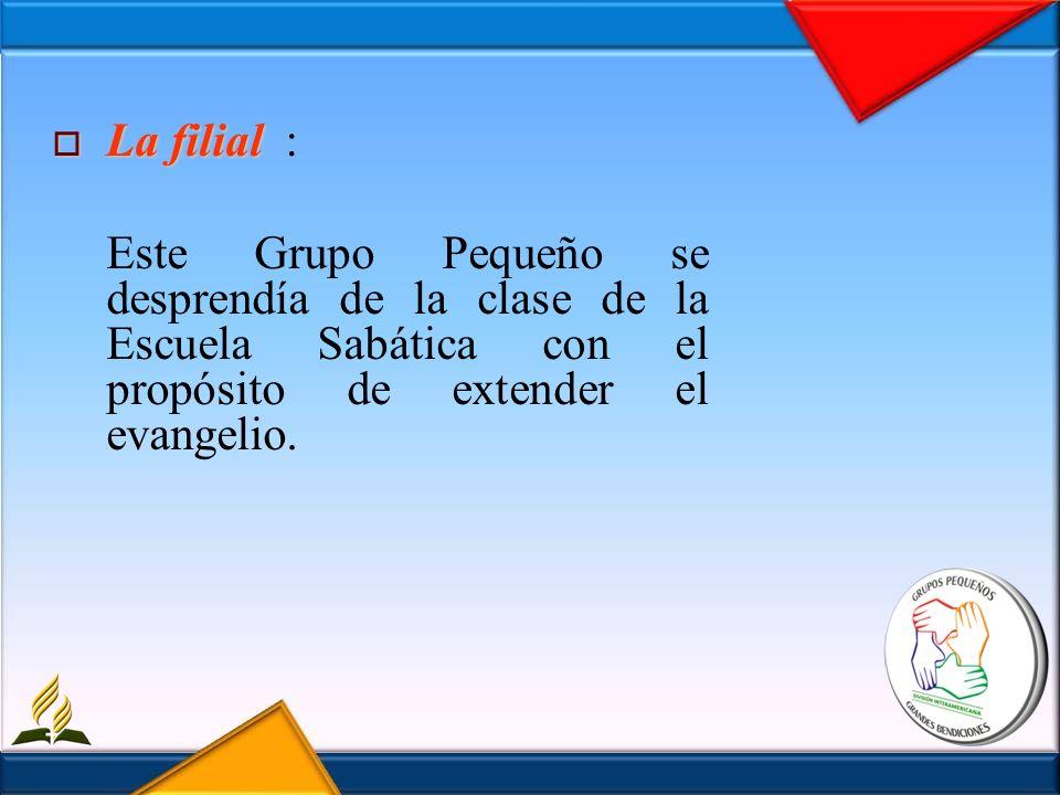 La filial : Este Grupo Pequeño se desprendía de la clase de la Escuela Sabática con el propósito de extender el evangelio.