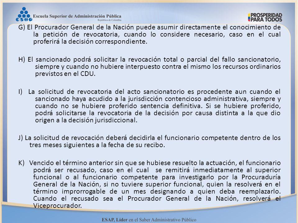 G) El Procurador General de la Nación puede asumir directamente el conocimiento de la petición de revocatoria, cuando lo considere necesario, caso en el cual proferirá la decisión correspondiente.