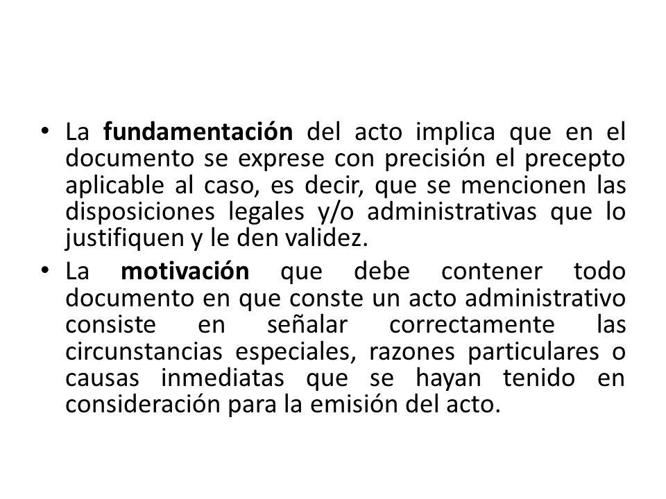 La fundamentación del acto implica que en el documento se exprese con precisión el precepto aplicable al caso, es decir, que se mencionen las disposiciones legales y/o administrativas que lo justifiquen y le den validez.