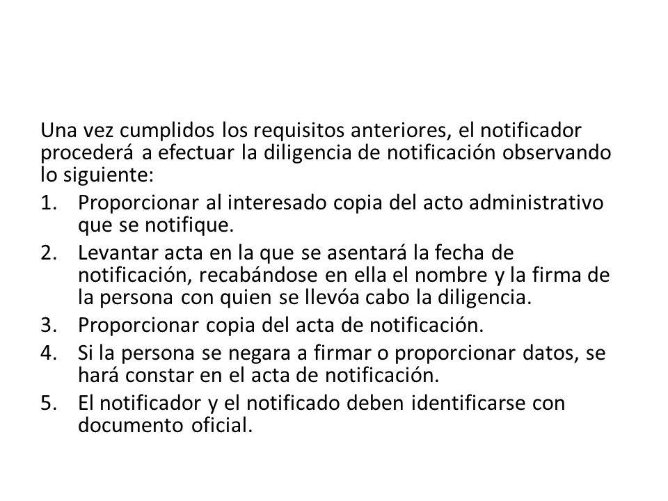 Una vez cumplidos los requisitos anteriores, el notificador procederá a efectuar la diligencia de notificación observando lo siguiente: