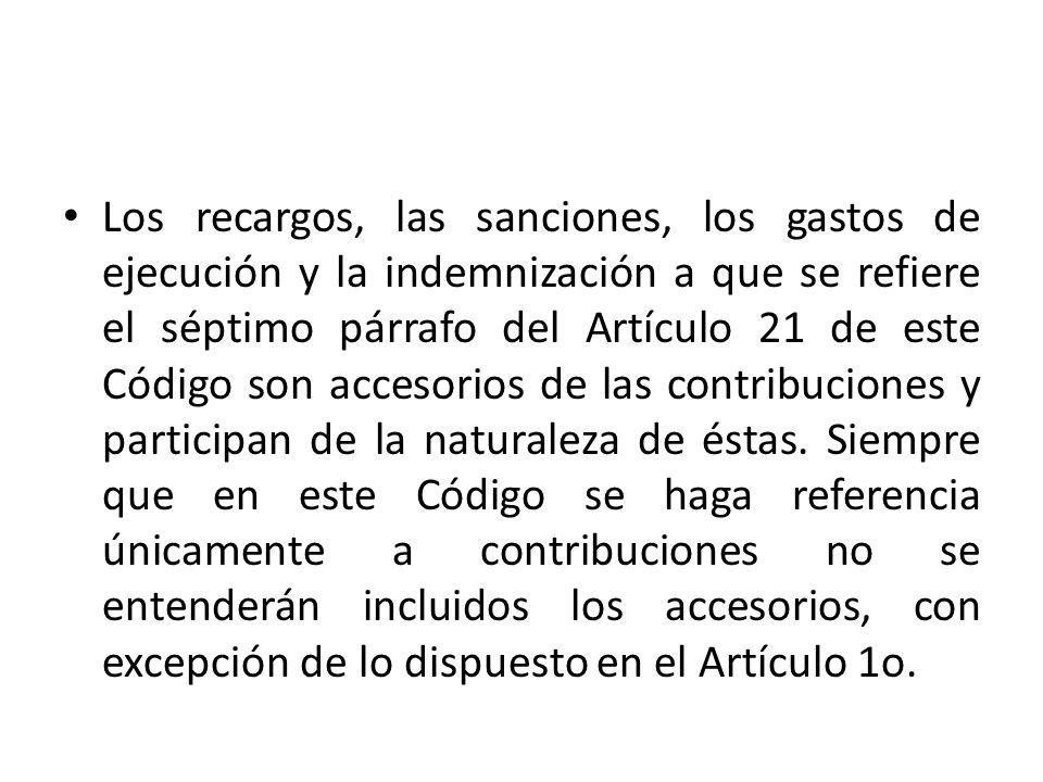Los recargos, las sanciones, los gastos de ejecución y la indemnización a que se refiere el séptimo párrafo del Artículo 21 de este Código son accesorios de las contribuciones y participan de la naturaleza de éstas.