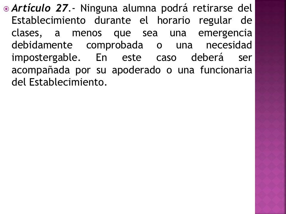 Artículo 27.- Ninguna alumna podrá retirarse del Establecimiento durante el horario regular de clases, a menos que sea una emergencia debidamente comprobada o una necesidad impostergable.