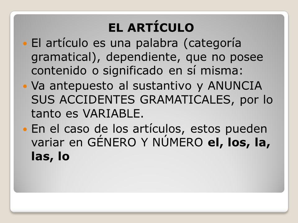 EL ARTÍCULO El artículo es una palabra (categoría gramatical), dependiente, que no posee contenido o significado en sí misma: