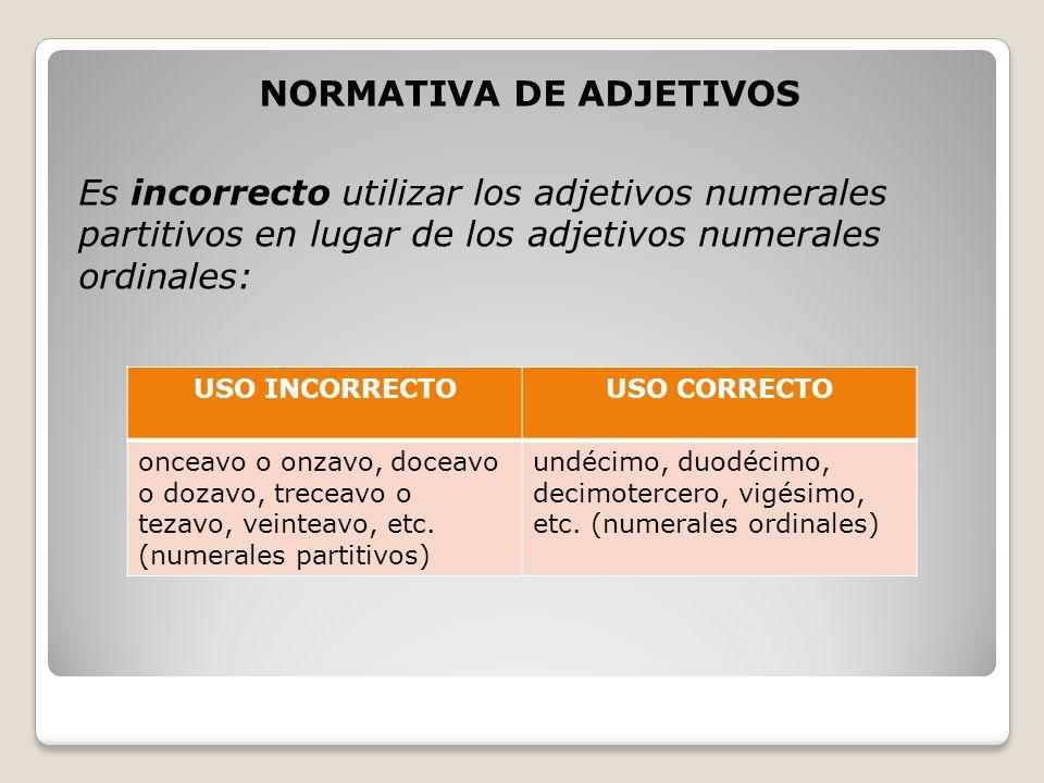 NORMATIVA DE ADJETIVOS Es incorrecto utilizar los adjetivos numerales partitivos en lugar de los adjetivos numerales ordinales: