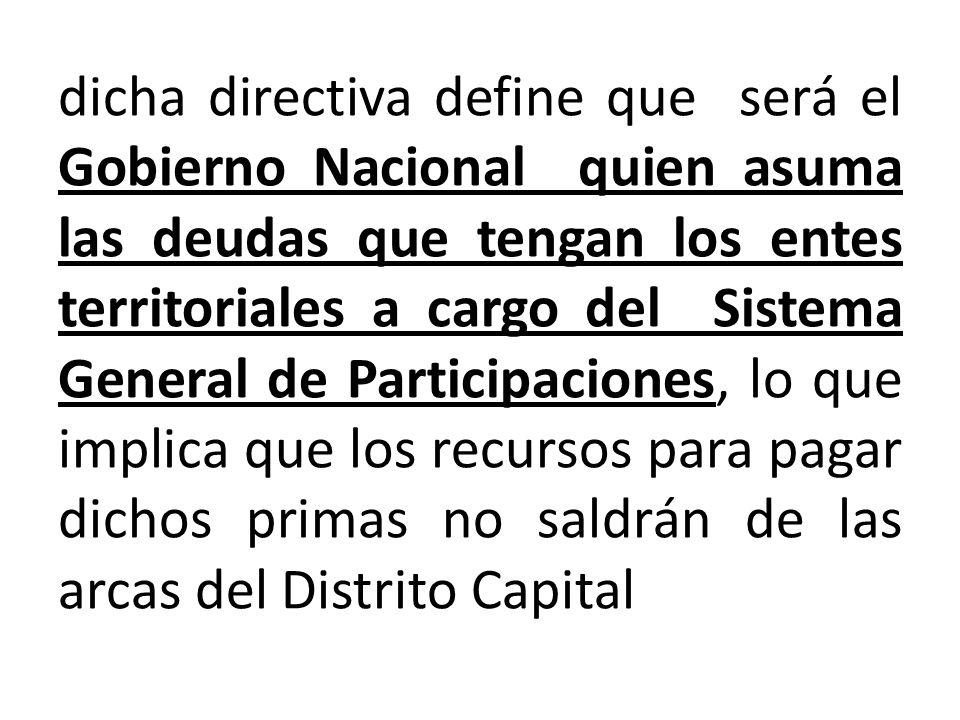 dicha directiva define que será el Gobierno Nacional quien asuma las deudas que tengan los entes territoriales a cargo del Sistema General de Participaciones, lo que implica que los recursos para pagar dichos primas no saldrán de las arcas del Distrito Capital