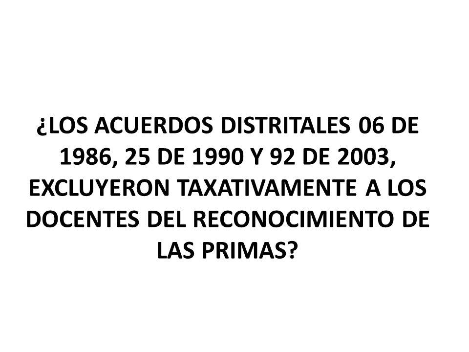¿LOS ACUERDOS DISTRITALES 06 DE 1986, 25 DE 1990 Y 92 DE 2003, EXCLUYERON TAXATIVAMENTE A LOS DOCENTES DEL RECONOCIMIENTO DE LAS PRIMAS