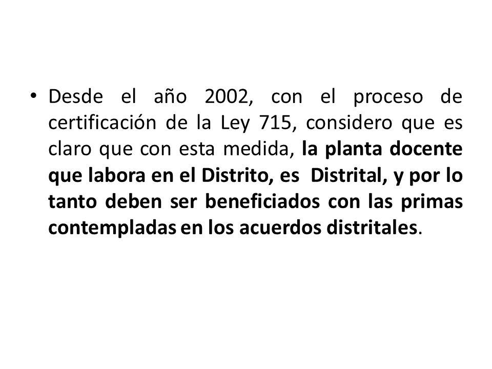 Desde el año 2002, con el proceso de certificación de la Ley 715, considero que es claro que con esta medida, la planta docente que labora en el Distrito, es Distrital, y por lo tanto deben ser beneficiados con las primas contempladas en los acuerdos distritales.