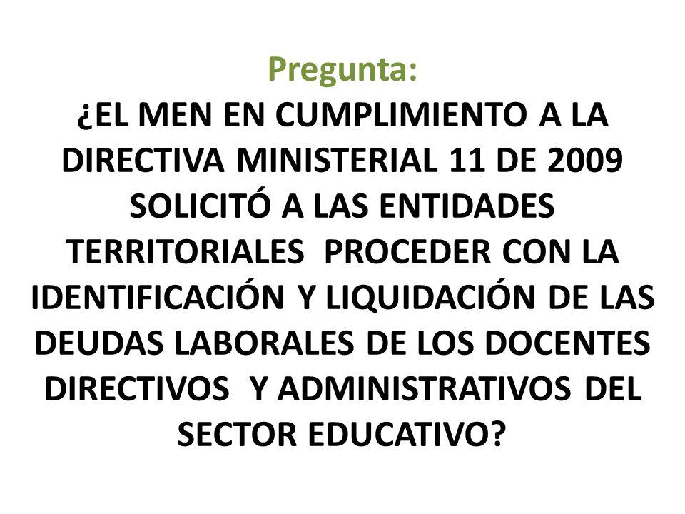 Pregunta: ¿EL MEN EN CUMPLIMIENTO A LA DIRECTIVA MINISTERIAL 11 DE 2009 SOLICITÓ A LAS ENTIDADES TERRITORIALES PROCEDER CON LA IDENTIFICACIÓN Y LIQUIDACIÓN DE LAS DEUDAS LABORALES DE LOS DOCENTES DIRECTIVOS Y ADMINISTRATIVOS DEL SECTOR EDUCATIVO