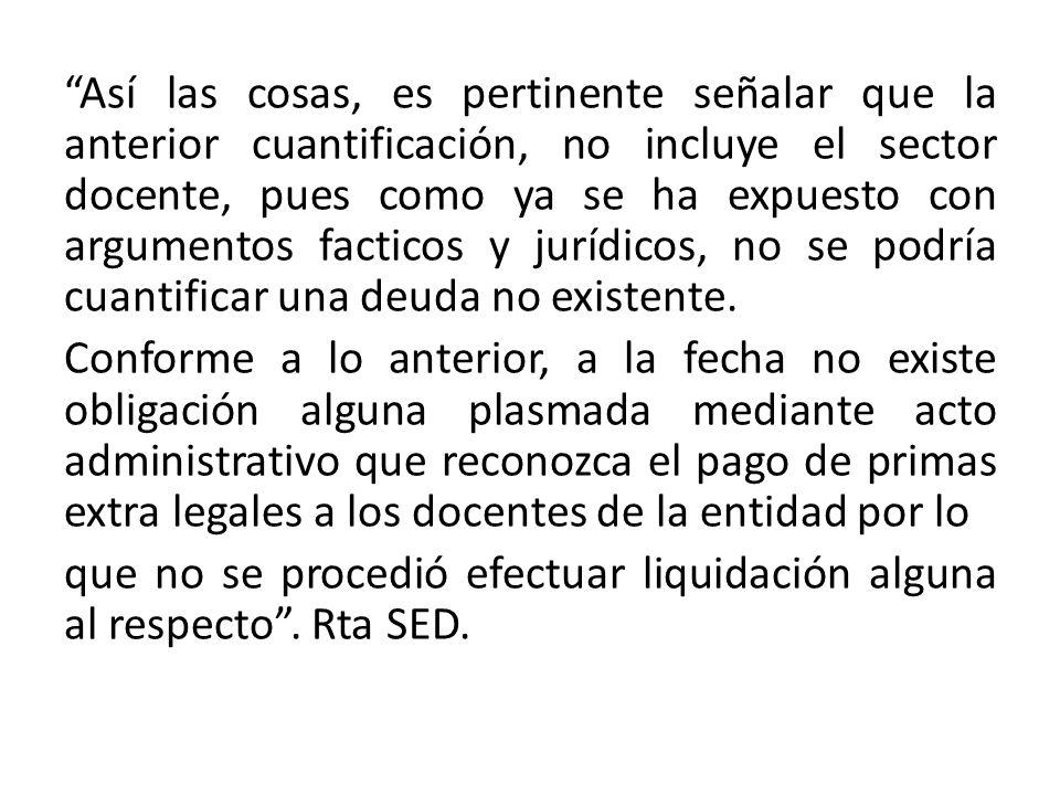 Así las cosas, es pertinente señalar que la anterior cuantificación, no incluye el sector docente, pues como ya se ha expuesto con argumentos facticos y jurídicos, no se podría cuantificar una deuda no existente.