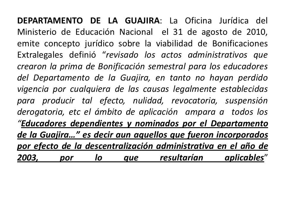 DEPARTAMENTO DE LA GUAJIRA: La Oficina Jurídica del Ministerio de Educación Nacional el 31 de agosto de 2010, emite concepto jurídico sobre la viabilidad de Bonificaciones Extralegales definió revisado los actos administrativos que crearon la prima de Bonificación semestral para los educadores del Departamento de la Guajira, en tanto no hayan perdido vigencia por cualquiera de las causas legalmente establecidas para producir tal efecto, nulidad, revocatoria, suspensión derogatoria, etc el ámbito de aplicación ampara a todos los Educadores dependientes y nominados por el Departamento de la Guajira… es decir aun aquellos que fueron incorporados por efecto de la descentralización administrativa en el año de 2003, por lo que resultarían aplicables
