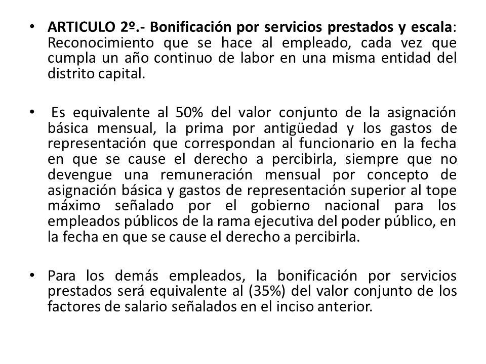 ARTICULO 2º.- Bonificación por servicios prestados y escala: Reconocimiento que se hace al empleado, cada vez que cumpla un año continuo de labor en una misma entidad del distrito capital.