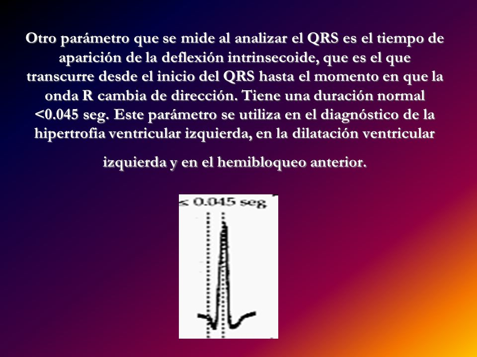 Otro parámetro que se mide al analizar el QRS es el tiempo de aparición de la deflexión intrinsecoide, que es el que transcurre desde el inicio del QRS hasta el momento en que la onda R cambia de dirección.