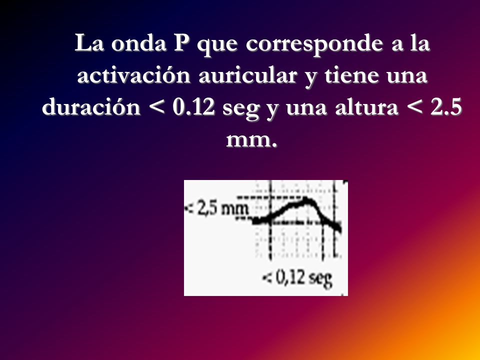 La onda P que corresponde a la activación auricular y tiene una duración < 0.12 seg y una altura < 2.5 mm.