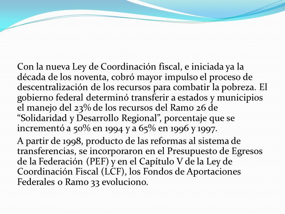 Con la nueva Ley de Coordinación fiscal, e iniciada ya la década de los noventa, cobró mayor impulso el proceso de descentralización de los recursos para combatir la pobreza.