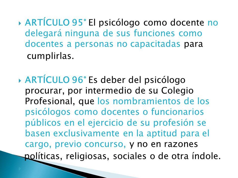 ARTÍCULO 95° El psicólogo como docente no delegará ninguna de sus funciones como docentes a personas no capacitadas para