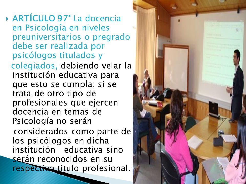 ARTÍCULO 97° La docencia en Psicología en niveles preuniversitarios o pregrado debe ser realizada por psicólogos titulados y