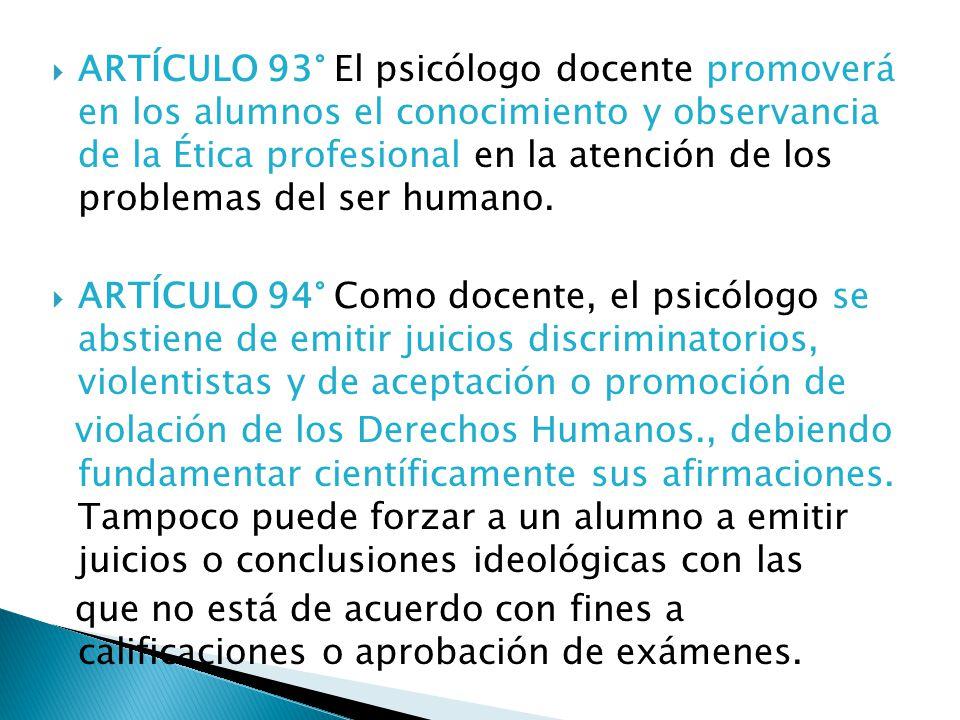 ARTÍCULO 93° El psicólogo docente promoverá en los alumnos el conocimiento y observancia de la Ética profesional en la atención de los problemas del ser humano.