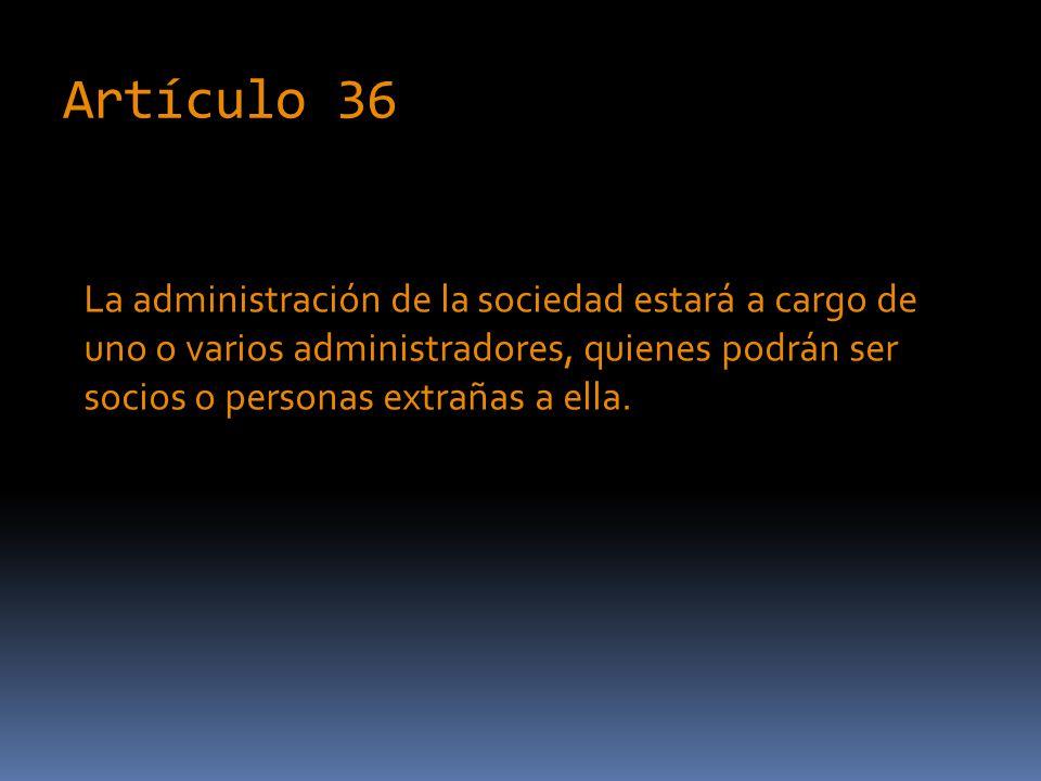 Artículo 36 La administración de la sociedad estará a cargo de uno o varios administradores, quienes podrán ser socios o personas extrañas a ella.
