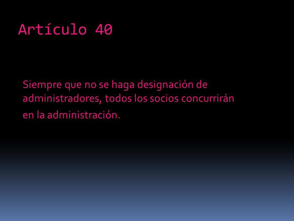 Artículo 40 Siempre que no se haga designación de administradores, todos los socios concurrirán en la administración.