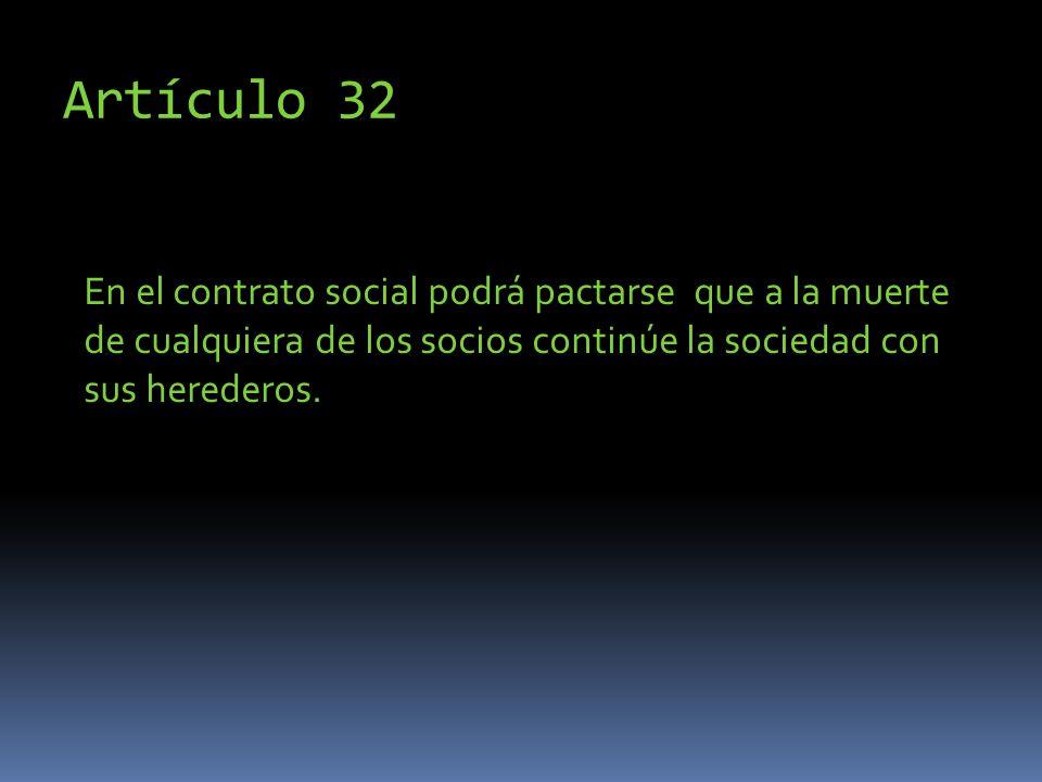 Artículo 32 En el contrato social podrá pactarse que a la muerte de cualquiera de los socios continúe la sociedad con sus herederos.