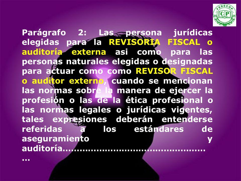 Parágrafo 2: Las persona jurídicas elegidas para la REVISORIA FISCAL o auditoría externa asi como para las personas naturales elegidas o designadas para actuar como como REVISOR FISCAL o auditor externo, cuando se mencionan las normas sobre la manera de ejercer la profesión o las de la ética profesional o las normas legales o jurídicas vigentes, tales expresiones deberán entenderse referidas a los estándares de aseguramiento y auditoría………………………………………………