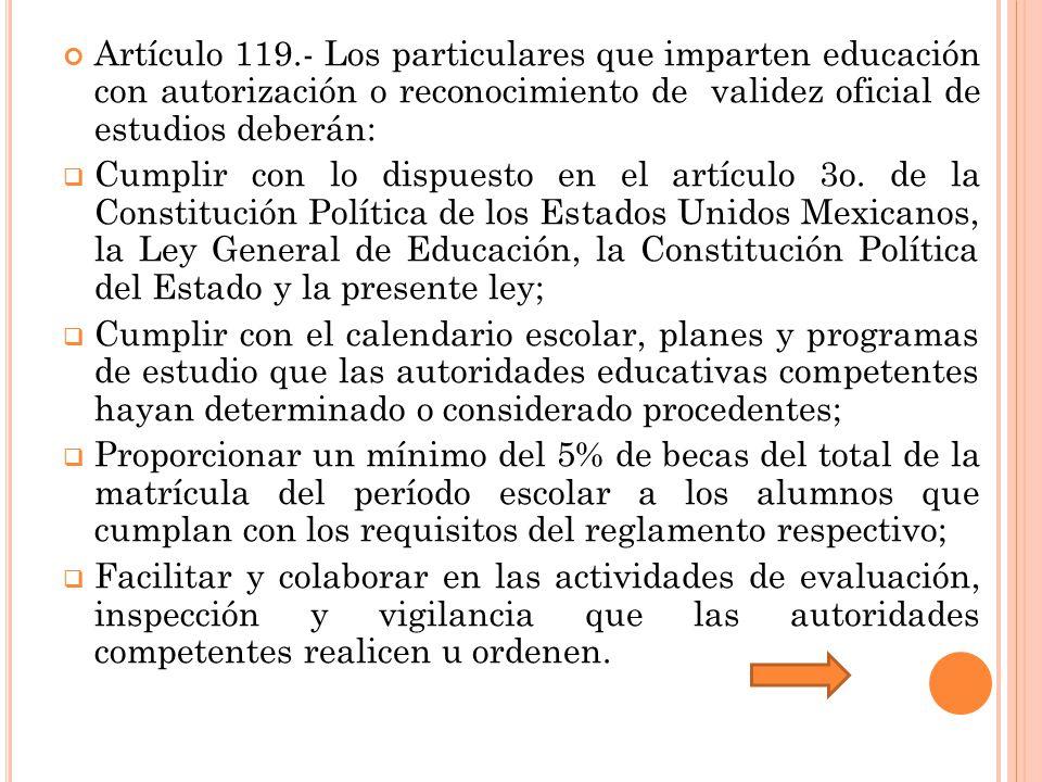 Artículo 119.- Los particulares que imparten educación con autorización o reconocimiento de validez oficial de estudios deberán: