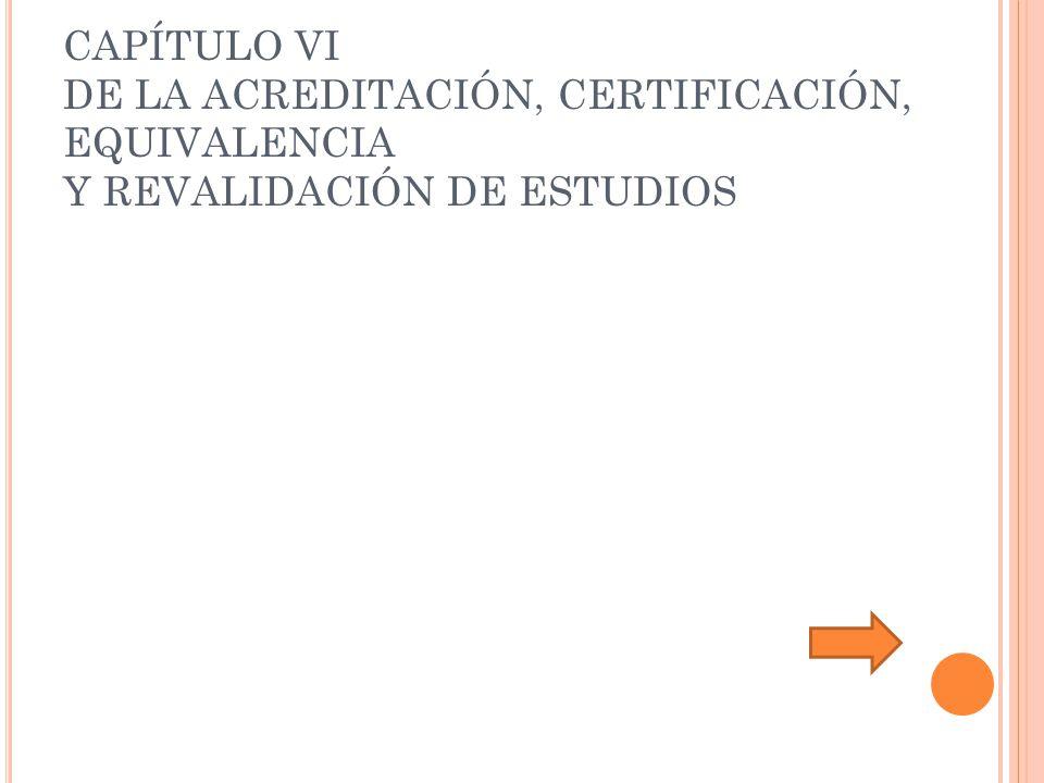 CAPÍTULO VI DE LA ACREDITACIÓN, CERTIFICACIÓN, EQUIVALENCIA Y REVALIDACIÓN DE ESTUDIOS