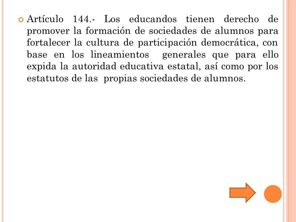 Artículo 144.- Los educandos tienen derecho de promover la formación de sociedades de alumnos para fortalecer la cultura de participación democrática, con base en los lineamientos generales que para ello expida la autoridad educativa estatal, así como por los estatutos de las propias sociedades de alumnos.