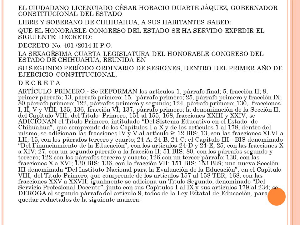 EL CIUDADANO LICENCIADO CÉSAR HORACIO DUARTE JÁQUEZ, GOBERNADOR CONSTITUCIONAL DEL ESTADO LIBRE Y SOBERANO DE CHIHUAHUA, A SUS HABITANTES SABED: QUE EL HONORABLE CONGRESO DEL ESTADO SE HA SERVIDO EXPEDIR EL SIGUIENTE: DECRETO: DECRETO No.