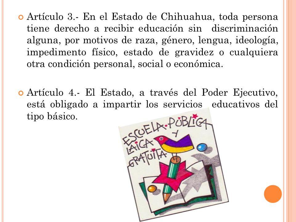 Artículo 3.- En el Estado de Chihuahua, toda persona tiene derecho a recibir educación sin discriminación alguna, por motivos de raza, género, lengua, ideología, impedimento físico, estado de gravidez o cualquiera otra condición personal, social o económica.