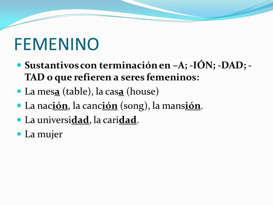 FEMENINO Sustantivos con terminación en –A; -IÓN; -DAD; -TAD o que refieren a seres femeninos: La mesa (table), la casa (house)