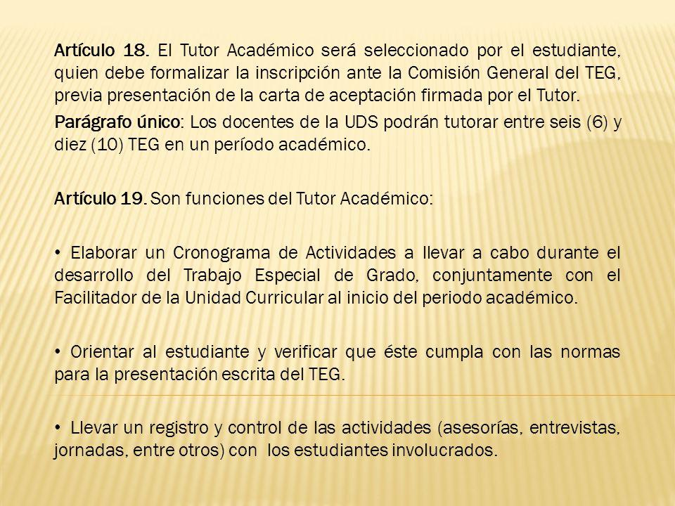 Artículo 18. El Tutor Académico será seleccionado por el estudiante, quien debe formalizar la inscripción ante la Comisión General del TEG, previa presentación de la carta de aceptación firmada por el Tutor.