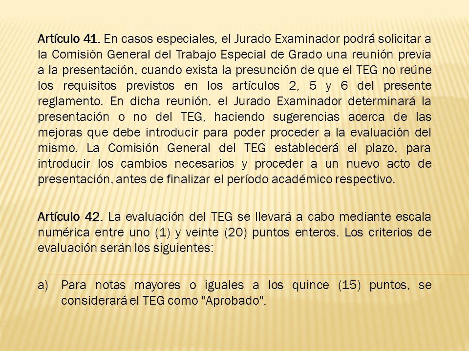Artículo 41. En casos especiales, el Jurado Examinador podrá solicitar a la Comisión General del Trabajo Especial de Grado una reunión previa a la presentación, cuando exista la presunción de que el TEG no reúne los requisitos previstos en los artículos 2, 5 y 6 del presente reglamento. En dicha reunión, el Jurado Examinador determinará la presentación o no del TEG, haciendo sugerencias acerca de las mejoras que debe introducir para poder proceder a la evaluación del mismo. La Comisión General del TEG establecerá el plazo, para introducir los cambios necesarios y proceder a un nuevo acto de presentación, antes de finalizar el período académico respectivo.