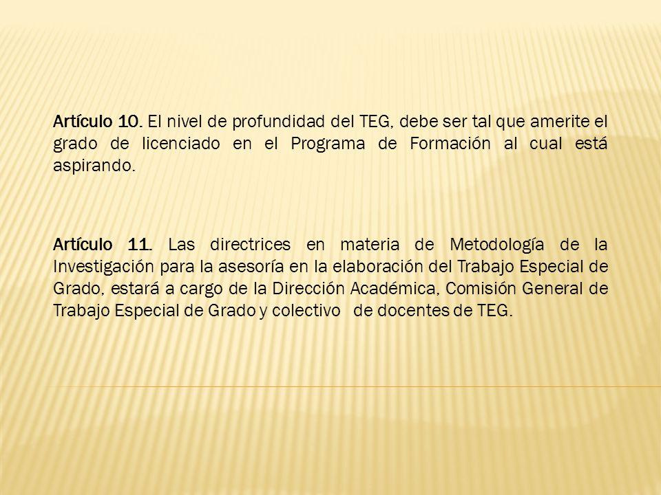 Artículo 10. El nivel de profundidad del TEG, debe ser tal que amerite el grado de licenciado en el Programa de Formación al cual está aspirando.