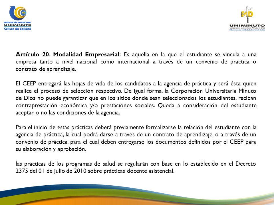 Artículo 20. Modalidad Empresarial: Es aquella en la que el estudiante se vincula a una empresa tanto a nivel nacional como internacional a través de un convenio de practica o contrato de aprendizaje.