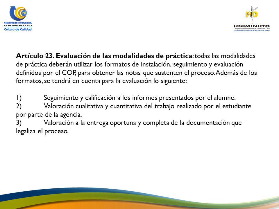 Artículo 23. Evaluación de las modalidades de práctica: todas las modalidades de práctica deberán utilizar los formatos de instalación, seguimiento y evaluación definidos por el COP, para obtener las notas que sustenten el proceso. Además de los formatos, se tendrá en cuenta para la evaluación lo siguiente: