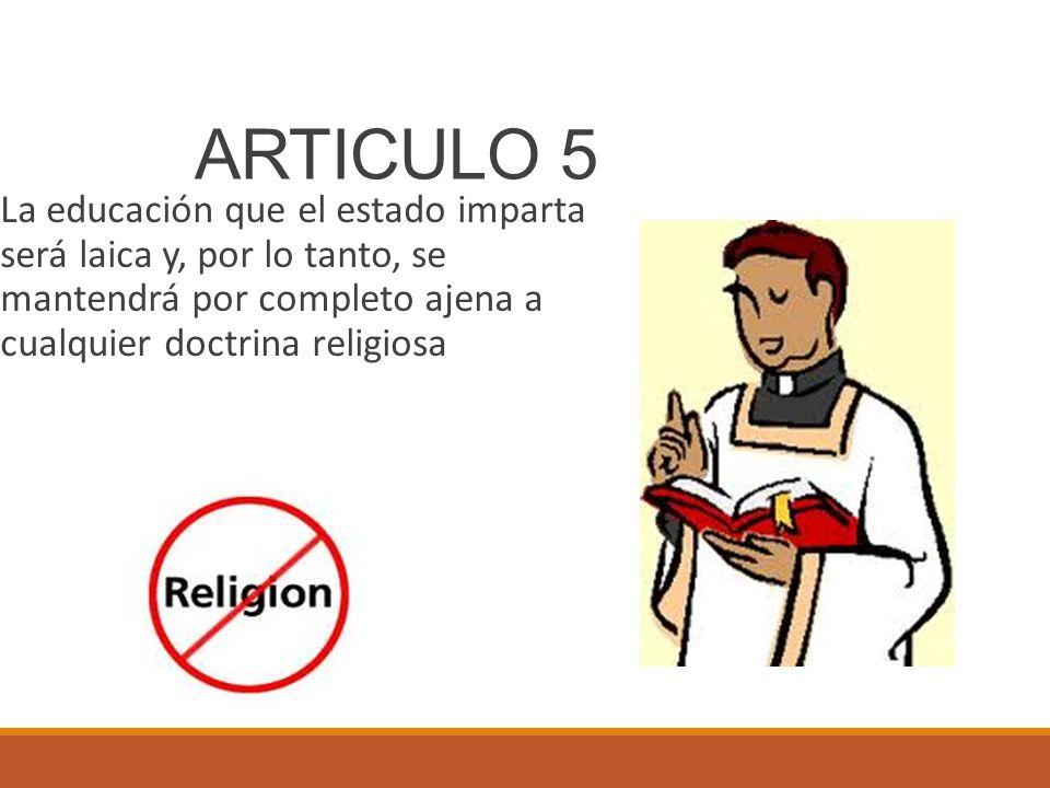 ARTICULO 5 La educación que el estado imparta será laica y, por lo tanto, se mantendrá por completo ajena a cualquier doctrina religiosa.