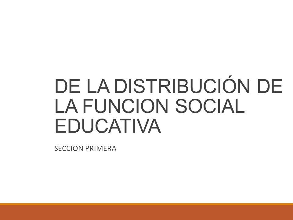 DE LA DISTRIBUCIÓN DE LA FUNCION SOCIAL EDUCATIVA