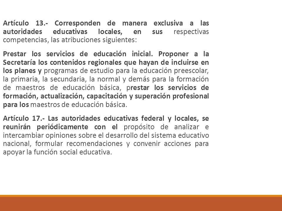 Artículo 13.- Corresponden de manera exclusiva a las autoridades educativas locales, en sus respectivas competencias, las atribuciones siguientes: