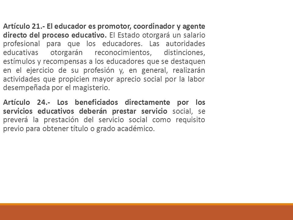 Artículo 21.- El educador es promotor, coordinador y agente directo del proceso educativo. El Estado otorgará un salario profesional para que los educadores. Las autoridades educativas otorgarán reconocimientos, distinciones, estímulos y recompensas a los educadores que se destaquen en el ejercicio de su profesión y, en general, realizarán actividades que propicien mayor aprecio social por la labor desempeñada por el magisterio.