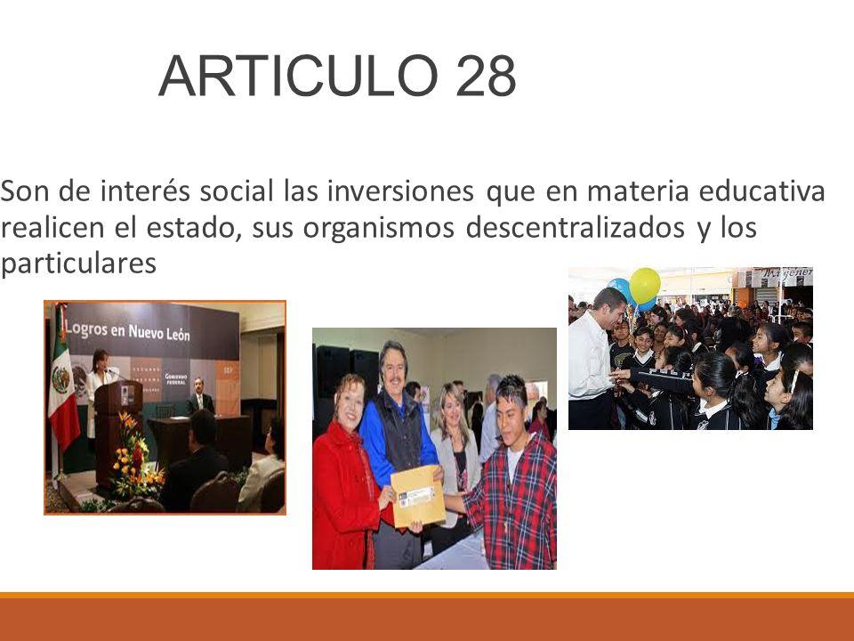 ARTICULO 28 Son de interés social las inversiones que en materia educativa realicen el estado, sus organismos descentralizados y los particulares.